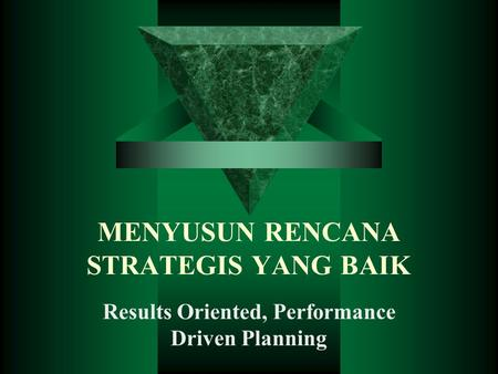 MENYUSUN RENCANA STRATEGIS YANG BAIK Results Oriented, Performance Driven Planning.
