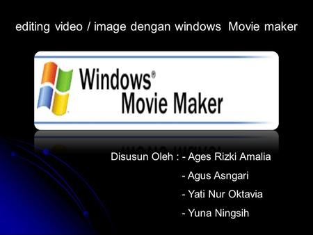 Disusun Oleh : - Ages Rizki Amalia - Agus Asngari - Yati Nur Oktavia - Yuna Ningsih editing video / image dengan windows Movie maker.