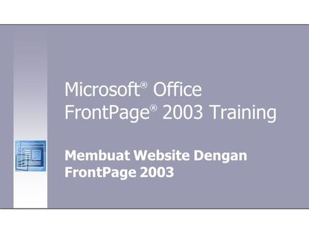 Microsoft ® Office FrontPage ® 2003 Training Membuat Website Dengan FrontPage 2003.