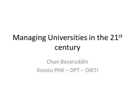 Managing Universities in the 21 st century Chan Basaruddin Komisi PHK – DPT – DIKTI.