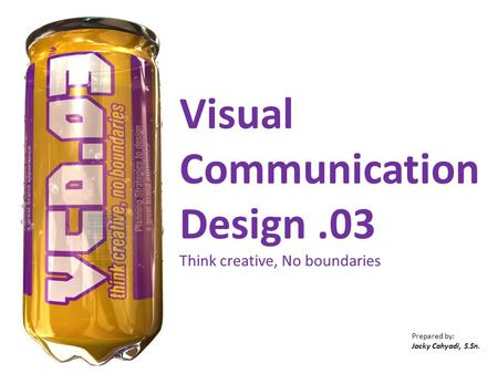 Visual Communication Design.03 Think creative, No boundaries Prepared by: Jacky Cahyadi, S.Sn.
