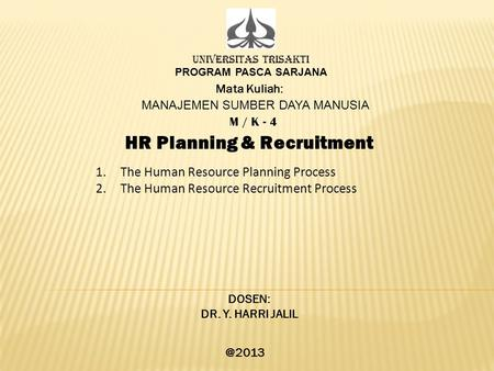 UNIVERSITAS TRISAKTI PROGRAM PASCA SARJANA Mata Kuliah: MANAJEMEN SUMBER DAYA MANUSIA M / K - 4 HR Planning & Recruitment DOSEN: DR. Y. HARRI