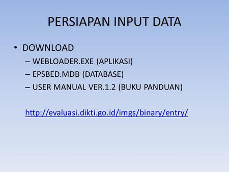 PERSIAPAN INPUT DATA DOWNLOAD – WEBLOADER.EXE (APLIKASI) – EPSBED.MDB (DATABASE) – USER MANUAL VER.1.2 (BUKU PANDUAN)