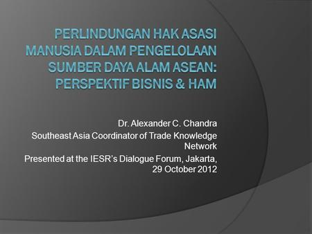 Dr. Alexander C. Chandra Southeast Asia Coordinator of Trade Knowledge Network Presented at the IESR's Dialogue Forum, Jakarta, 29 October 2012.