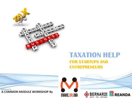 TAXATION HELP FOR STARTUPS AND ENTREPRENEURS A COMMON MODULE WORKSHOP By.