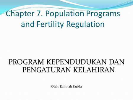 Chapter 7. Population Programs and Fertility Regulation PROGRAM KEPENDUDUKAN DAN PENGATURAN KELAHIRAN Oleh: Rahmah Farida.