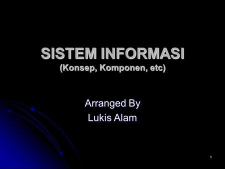 1 SISTEM INFORMASI (Konsep, Komponen, etc) Arranged By Lukis Alam.