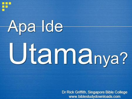 Apa Ide Utama nya? Dr Rick Griffith, Singapore Bible College www.biblestudydownloads.com Dr Rick Griffith, Singapore Bible College www.biblestudydownloads.com.