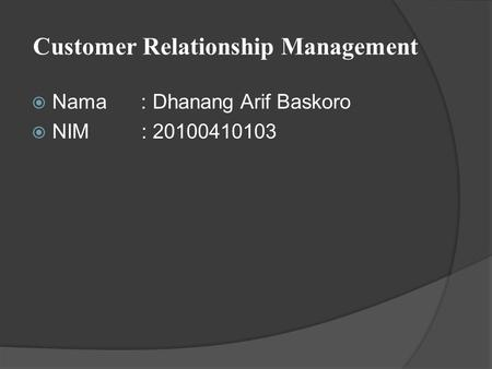 Customer Relationship Management  Nama : Dhanang Arif Baskoro  NIM : 20100410103.