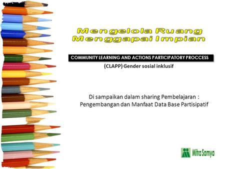 Di sampaikan dalam sharing Pembelajaran : Pengembangan dan Manfaat Data Base Partisipatif COMMUNITY LEARNING AND ACTIONS PARTICIPATORY PROCCESS (CLAPP)