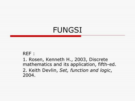 FUNGSI REF : 1. Rosen, Kenneth H., 2003, Discrete mathematics and its application, fifth-ed. 2. Keith Devlin, Set, function and logic, 2004.