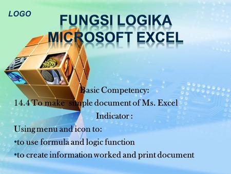 LOGO Basic Competency: 14.4 To make simple document of Ms. Excel Indicator : Using menu and icon to: to use formula and logic function to create information.