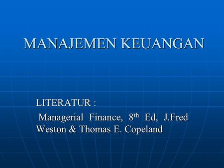 MANAJEMEN KEUANGAN LITERATUR : Managerial Finance, 8 th Ed, J.Fred Weston & Thomas E. Copeland Managerial Finance, 8 th Ed, J.Fred Weston & Thomas E. Copeland.