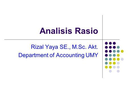 Analisis Rasio Rizal Yaya SE., M.Sc. Akt. Department of Accounting UMY.