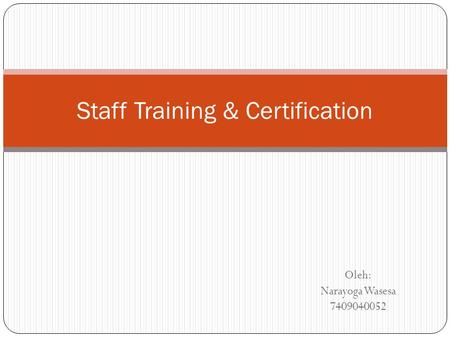 Oleh: Narayoga Wasesa 7409040052 Staff Training & Certification.