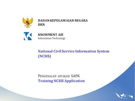 NCSIS BADAN KEPEGAWAIAN NEGARA BKN National Civil Service Information System (NCSIS) P ENGENALAN APLIKASI SAPK Training NCSIS Application KNOWMENT AIE.