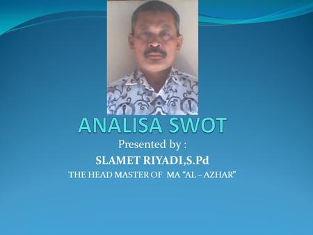 "Presented by : SLAMET RIYADI,S.Pd THE HEAD MASTER OF MA ""AL – AZHAR"""