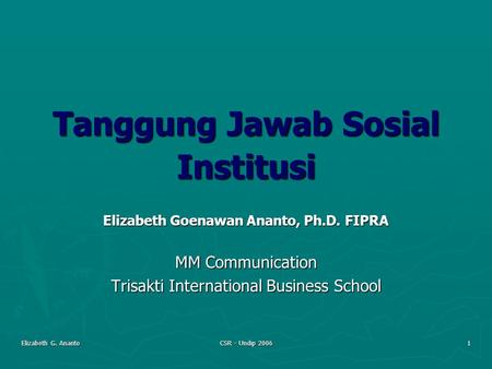 Elizabeth G. Ananto CSR - Undip 2006 1 Tanggung Jawab Sosial Institusi Elizabeth Goenawan Ananto, Ph.D. FIPRA MM Communication Trisakti International Business.