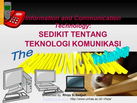Information and Communication Technology: SEDIKIT TENTANG TEKNOLOGI KOMUNIKASI presented by: Rhiza S. Sadjad