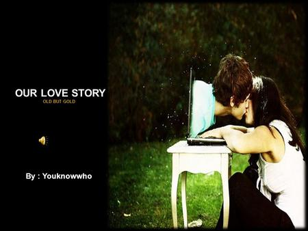 OUR LOVE STORY OLD BUT GOLD By : Youknowwho.