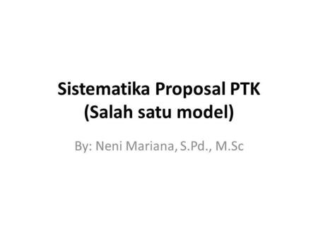 Sistematika Proposal PTK (Salah satu model) By: Neni Mariana, S.Pd., M.Sc.