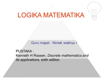LOGIKA MATEMATIKA Guru mapel : Niniek wakhyu i PUSTAKA : Kenneth H Rossen, Discrete mathematics and its applications, sixth edition.