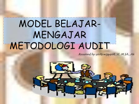 Resumed by: anita wijayanti, SE. M.SA., Ak MODEL BELAJAR- MENGAJAR METODOLOGI AUDIT.