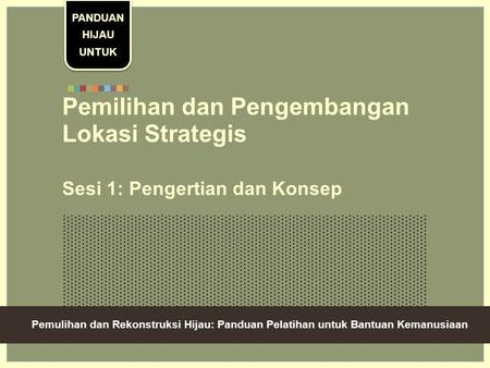 Green Recovery And Reconstruction: Training Toolkit For Humanitarian Aid Pemilihan dan Pengembangan Lokasi Strategis Sesi 1: Pengertian dan Konsep PANDUAN.