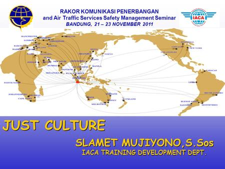 SLAMET MUJIYONO,S.Sos IACA TRAINING DEVELOPMENT DEPT. JUST CULTURE RAKOR KOMUNIKASI PENERBANGAN and Air Traffic Services Safety Management Seminar BANDUNG,