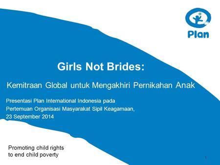 Promoting child rights to end child poverty Girls Not Brides: Kemitraan Global untuk Mengakhiri Pernikahan Anak Presentasi Plan International Indonesia.