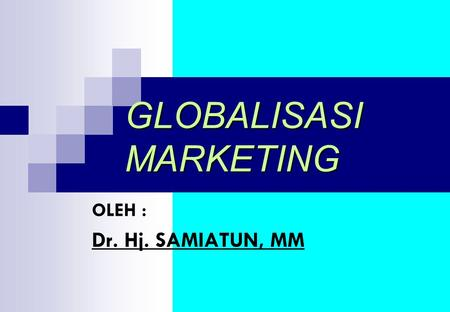 GLOBALISASI MARKETING OLEH : Dr. Hj. SAMIATUN, MM.