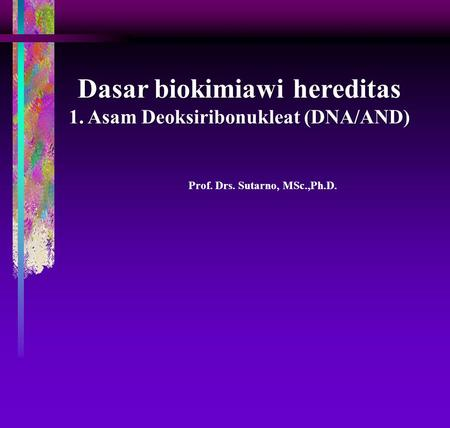 Prof. Drs. Sutarno, MSc.,Ph.D. Dasar biokimiawi hereditas 1. Asam Deoksiribonukleat (DNA/AND)