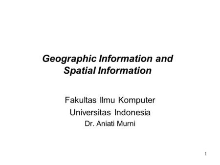 1 Geographic Information and Spatial Information Fakultas Ilmu Komputer Universitas Indonesia Dr. Aniati Murni.