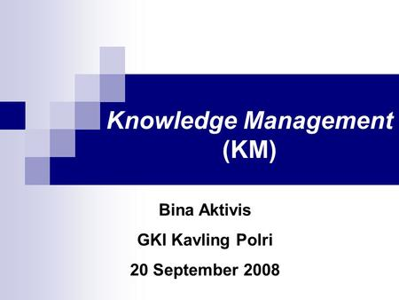 Knowledge Management (KM) Bina Aktivis GKI Kavling Polri 20 September 2008.