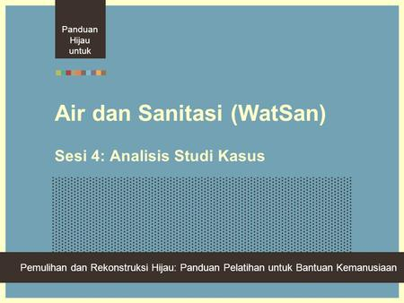 Green Recovery And Reconstruction: Training Toolkit For Humanitarian Aid Air dan Sanitasi (WatSan) Sesi 4: Analisis Studi Kasus Panduan Hijau untuk Pemulihan.