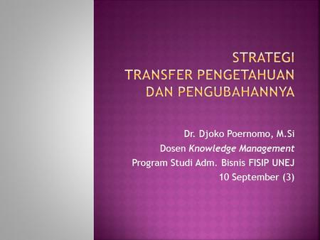Dr. Djoko Poernomo, M.Si Dosen Knowledge Management Program Studi Adm. Bisnis FISIP UNEJ 10 September (3)
