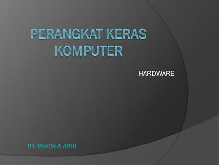 HARDWARE By. BESTSEA ADI R. HARDWARE PADA CHASSIS CCentral Processing Unit MMemory MMedia Penyimpanan MMotherboard VVGA card SSound card.