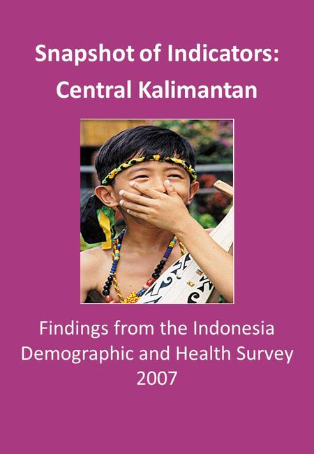 Findings from the Indonesia Demographic and Health Survey 2007 Snapshot of Indicators: Central Kalimantan.