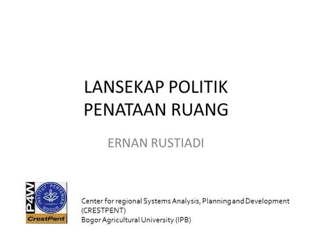 LANSEKAP POLITIK PENATAAN RUANG ERNAN RUSTIADI Center for regional Systems Analysis, Planning and Development (CRESTPENT) Bogor Agricultural University.