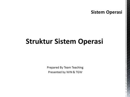 Sistem Operasi Struktur Sistem Operasi Prepared By Team Teaching Presented by WIN & TGW.