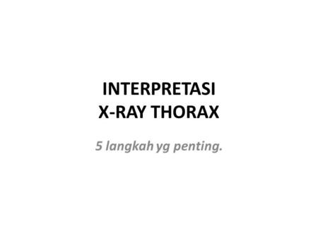 INTERPRETASI X-RAY THORAX 5 langkah yg penting.. A. Check documentary informatio and marker. B. Asses technical variables,particularly; PA-AP,Erect-supine,depth.