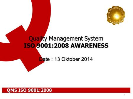 1 Quality Management System ISO 9001:2008 AWARENESS Date : 13 Oktober 2014 QMS ISO 9001:2008.