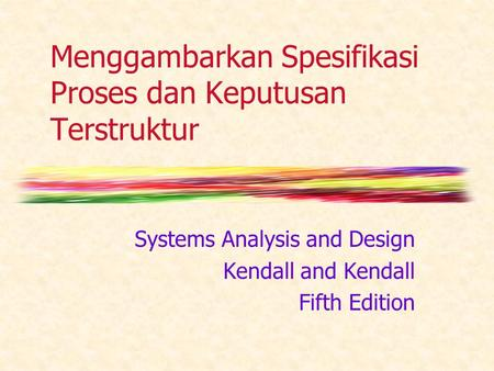 Menggambarkan Spesifikasi Proses dan Keputusan Terstruktur Systems Analysis and Design Kendall and Kendall Fifth Edition.