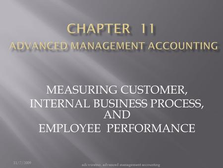 11/7/2009 adi wiratno, advanced management accounting MEASURING CUSTOMER, INTERNAL BUSINESS PROCESS, AND EMPLOYEE PERFORMANCE.