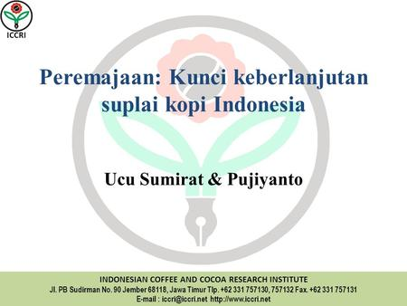 ICCRI INDONESIAN COFFEE AND COCOA RESEARCH INSTITUTE Jl. PB Sudirman No. 90 Jember 68118, Jawa Timur Tlp. +62 331 757130, 757132 Fax. +62 331 757131 E-mail.