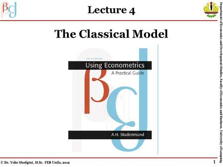Lecture 4 The Classical Model © Dr. Yoke Muelgini, M.Sc. FEB Unila, 2012 Department of Economics and Development Studies, Faculty of Economics and Business,