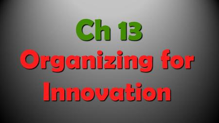 Organizing for Innovation Ch 13. Focus this chapter on: The methods by which firms organize for innovation.