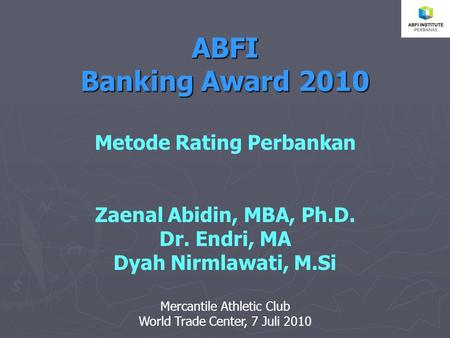 ABFI Banking Award 2010 Metode Rating Perbankan Zaenal Abidin, MBA, Ph.D. Dr. Endri, MA Dyah Nirmlawati, M.Si Mercantile Athletic Club World Trade Center,