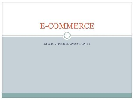 LINDA PERDANAWANTI E-COMMERCE.  Tugas 10%  Kuis 20%  Ujian Tengah Semester 30%  Ujian Akhir Semester 40%  Text Book:  Any materials related to e-commerce.