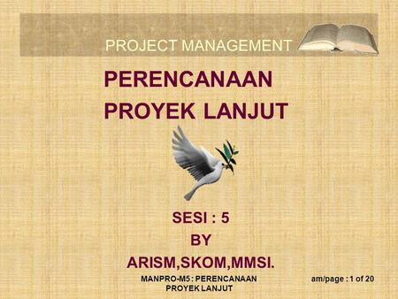 PROJECT MANAGEMENT MANPRO-M5 : PERENCANAAN PROYEK LANJUT am/page : 1 of 20 PERENCANAAN PROYEK LANJUT SESI : 5 BY ARISM,SKOM,MMSI.